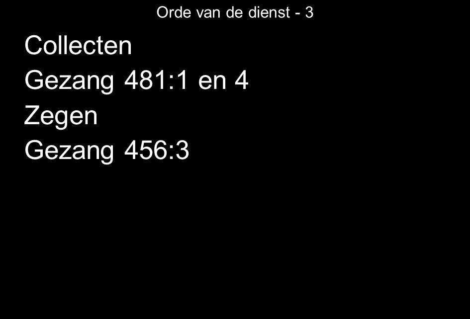 Orde van de dienst - 3 Collecten Gezang 481:1 en 4 Zegen Gezang 456:3