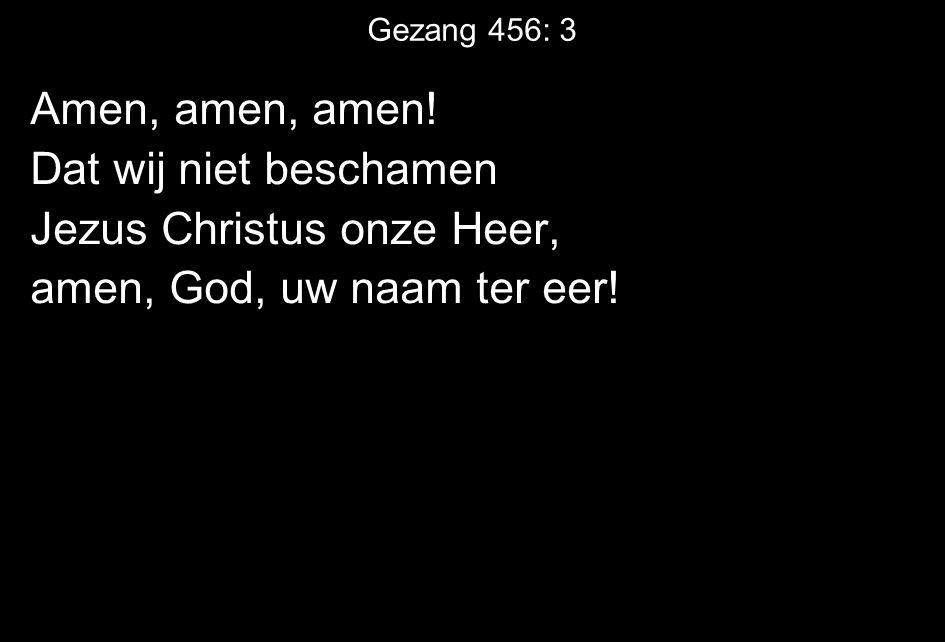 Amen, amen, amen. Dat wij niet beschamen Jezus Christus onze Heer, amen, God, uw naam ter eer.