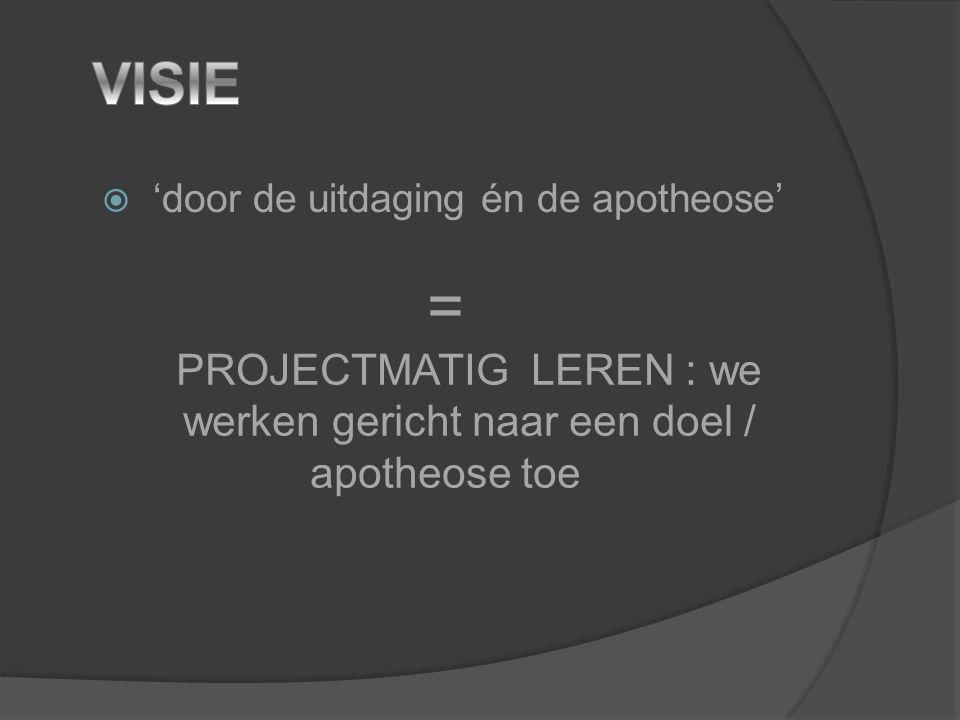  'door de uitdaging én de apotheose' = PROJECTMATIG LEREN : we werken gericht naar een doel / apotheose toe