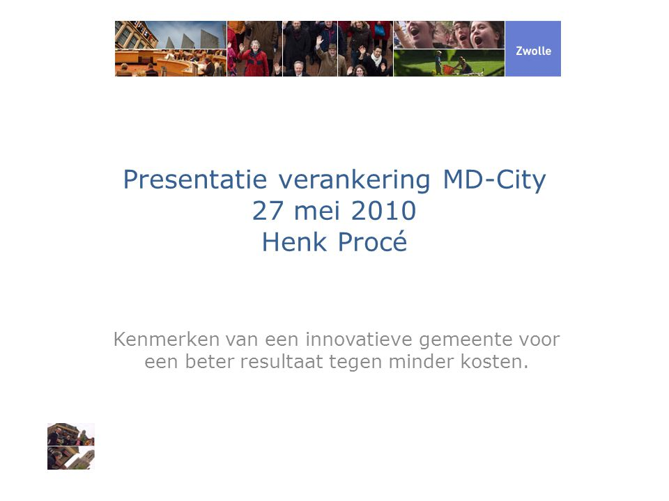 Presentatie verankering MD-City 27 mei 2010 Henk Procé Kenmerken van een innovatieve gemeente voor een beter resultaat tegen minder kosten.