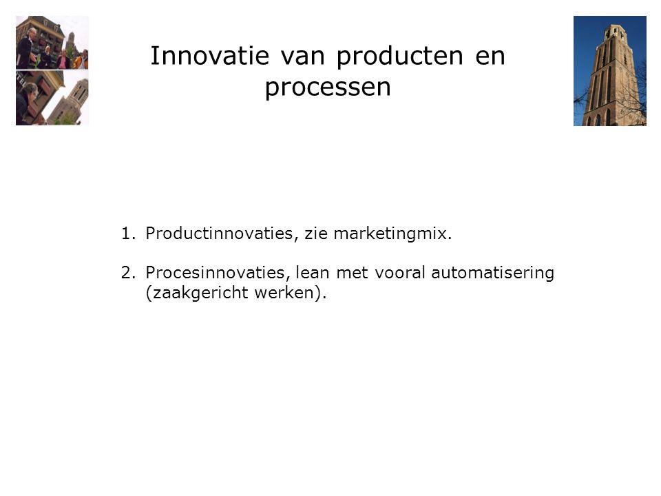 Innovatie van producten en processen 1.Productinnovaties, zie marketingmix. 2.Procesinnovaties, lean met vooral automatisering (zaakgericht werken).