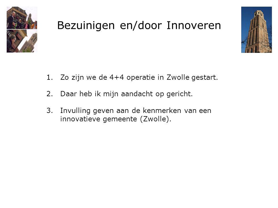 Bezuinigen en/door Innoveren 1.Zo zijn we de 4+4 operatie in Zwolle gestart. 2.Daar heb ik mijn aandacht op gericht. 3.Invulling geven aan de kenmerke