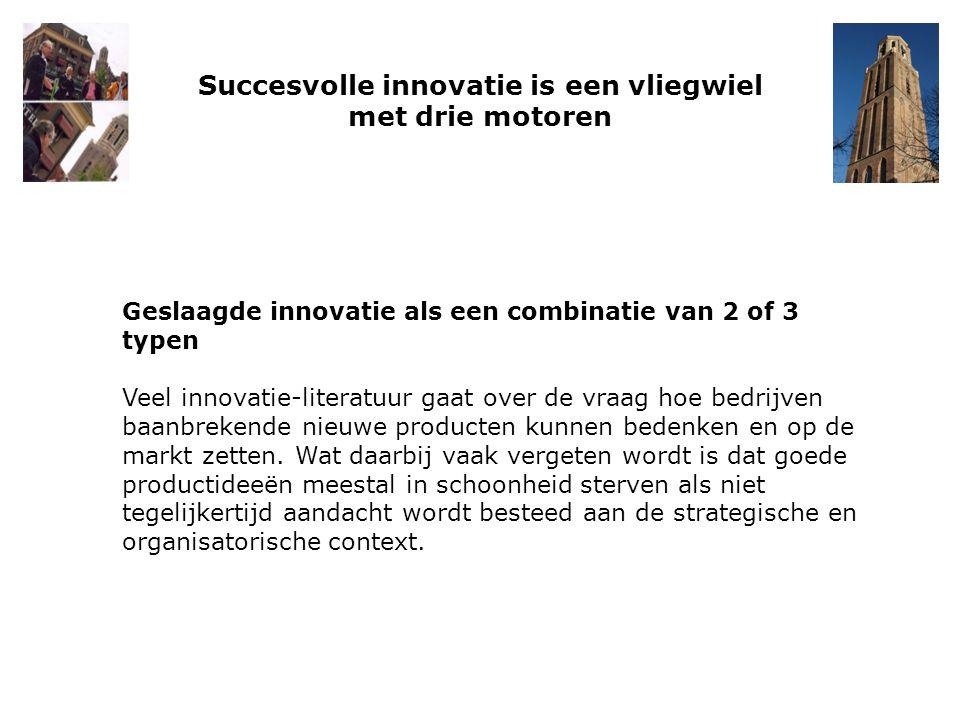 Succesvolle innovatie is een vliegwiel met drie motoren Geslaagde innovatie als een combinatie van 2 of 3 typen Veel innovatie-literatuur gaat over de