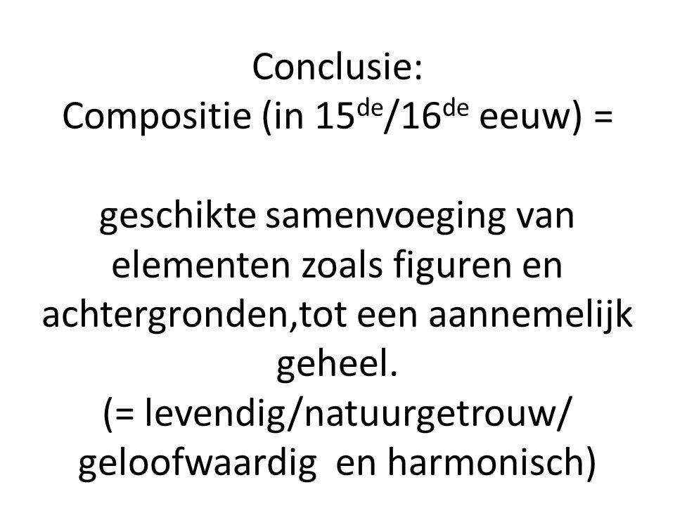 Conclusie: Compositie (in 15 de /16 de eeuw) = geschikte samenvoeging van elementen zoals figuren en achtergronden,tot een aannemelijk geheel. (= leve