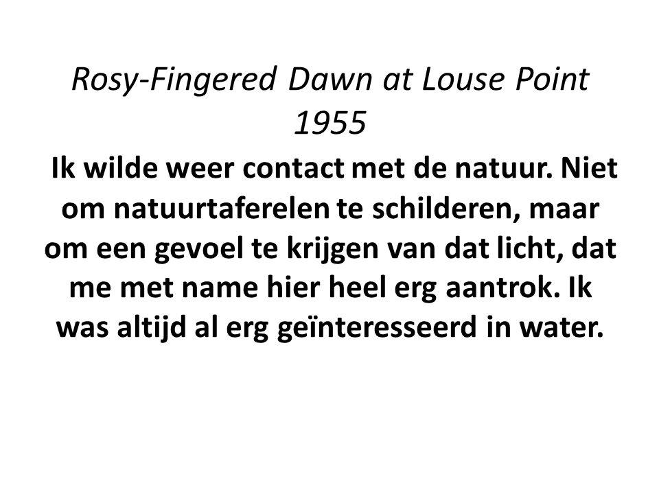 Rosy-Fingered Dawn at Louse Point 1955 Ik wilde weer contact met de natuur. Niet om natuurtaferelen te schilderen, maar om een gevoel te krijgen van d