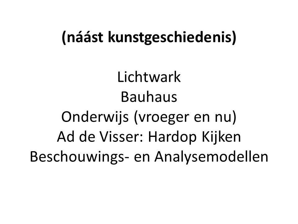(náást kunstgeschiedenis) Lichtwark Bauhaus Onderwijs (vroeger en nu) Ad de Visser: Hardop Kijken Beschouwings- en Analysemodellen