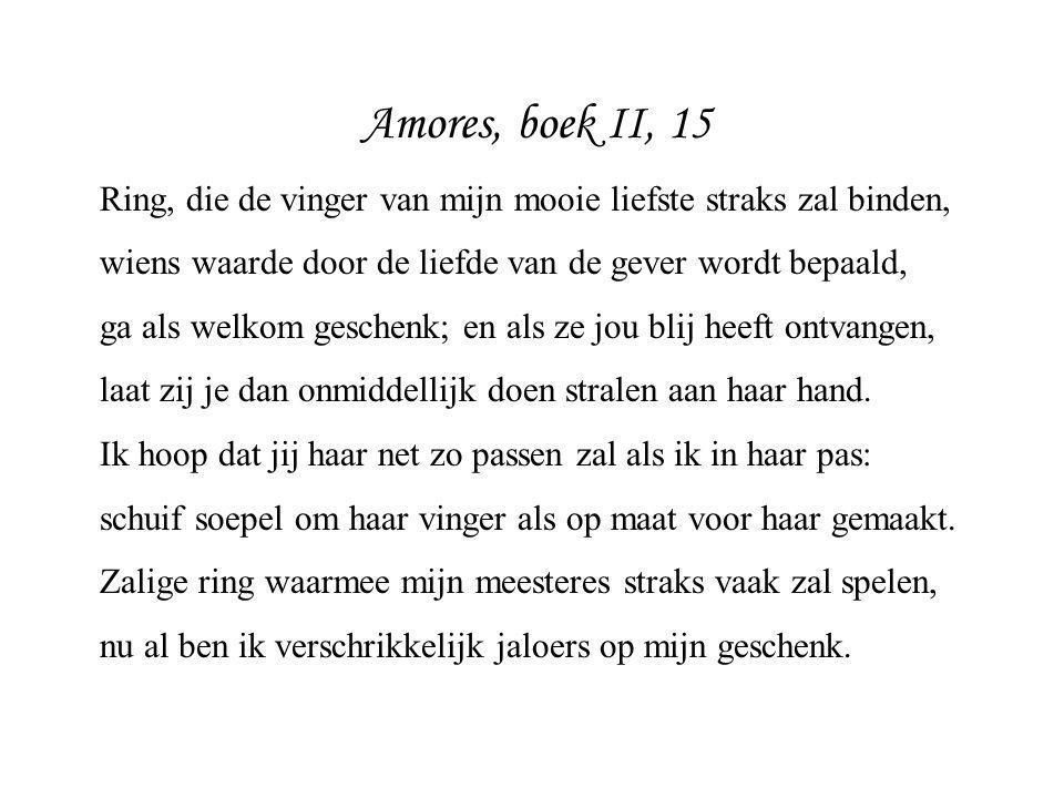 Amores, boek II, 15 Ring, die de vinger van mijn mooie liefste straks zal binden, wiens waarde door de liefde van de gever wordt bepaald, ga als welko