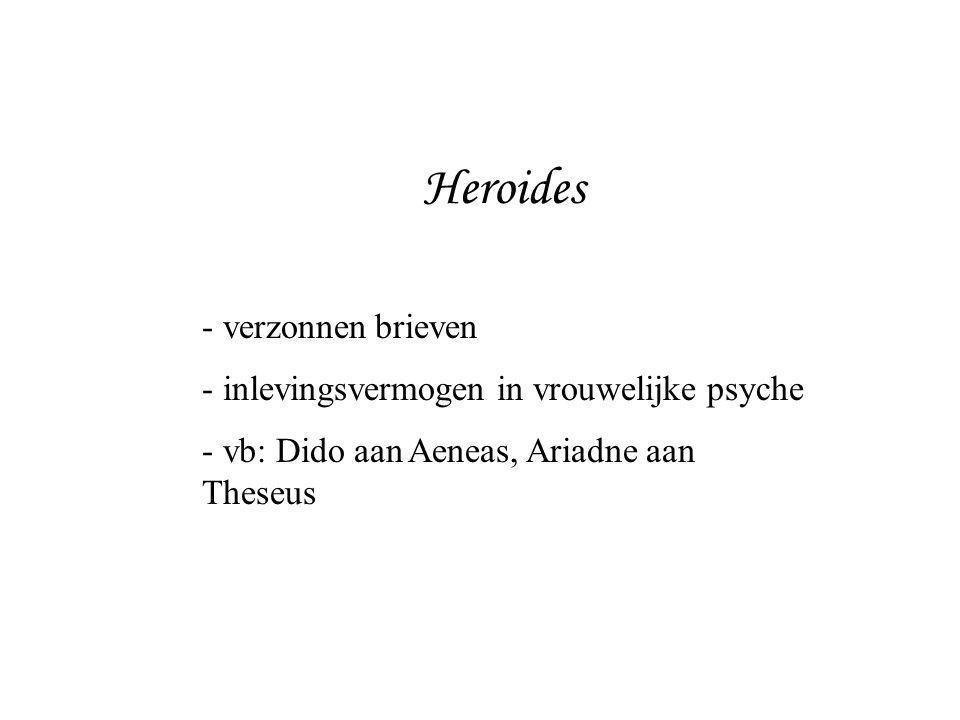 Heroides - verzonnen brieven - inlevingsvermogen in vrouwelijke psyche - vb: Dido aan Aeneas, Ariadne aan Theseus