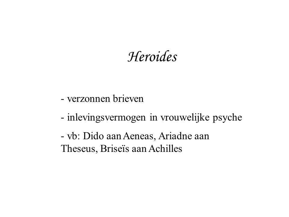 Heroides - verzonnen brieven - inlevingsvermogen in vrouwelijke psyche - vb: Dido aan Aeneas, Ariadne aan Theseus, Briseïs aan Achilles