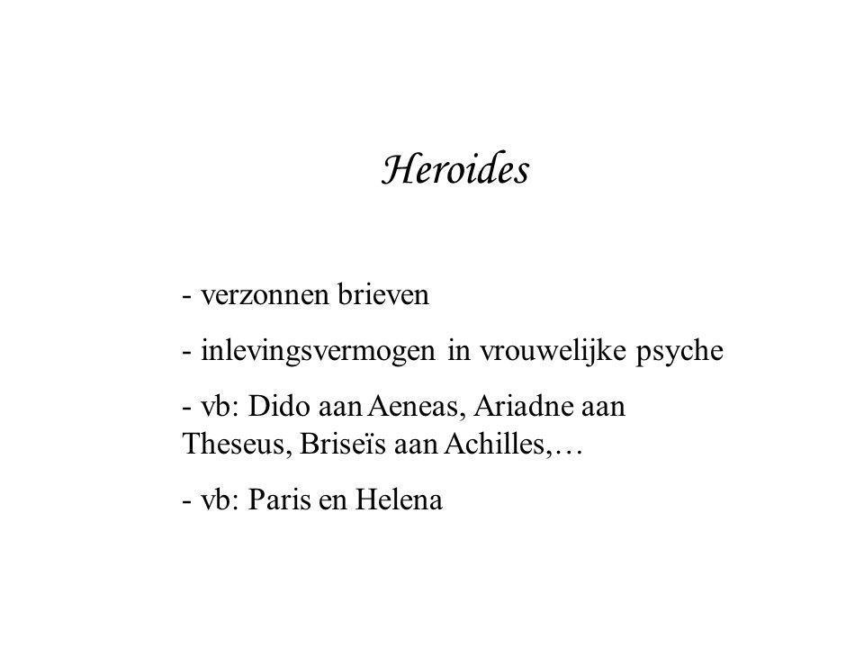 Heroides - verzonnen brieven - inlevingsvermogen in vrouwelijke psyche - vb: Dido aan Aeneas, Ariadne aan Theseus, Briseïs aan Achilles,… - vb: Paris