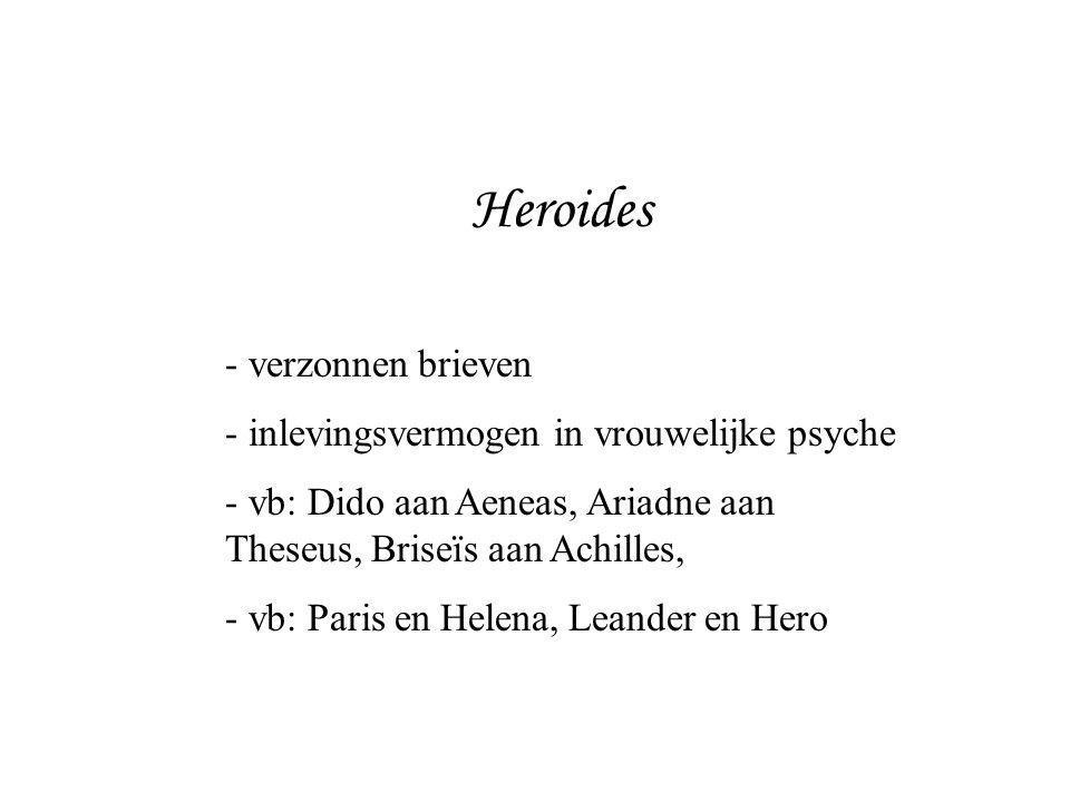 Heroides - verzonnen brieven - inlevingsvermogen in vrouwelijke psyche - vb: Dido aan Aeneas, Ariadne aan Theseus, Briseïs aan Achilles, - vb: Paris e
