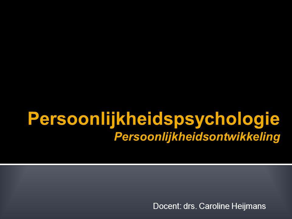 Persoonlijkheidspsychologie Persoonlijkheidsontwikkeling Docent: drs. Caroline Heijmans