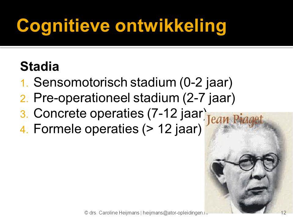 © drs. Caroline Heijmans   heijmans@ator-opleidingen.nl Cognitieve ontwikkeling Stadia  Sensomotorisch stadium (0-2 jaar)  Pre-operationeel stadiu