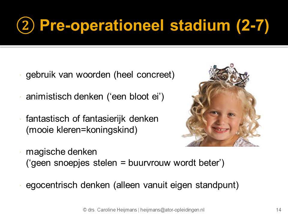 © drs. Caroline Heijmans   heijmans@ator-opleidingen.nl ② Pre-operationeel stadium (2-7)  gebruik van woorden (heel concreet)  animistisch denken ('