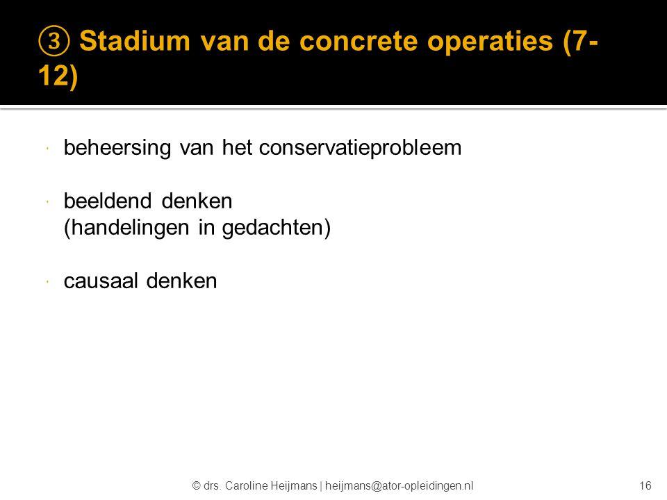 © drs. Caroline Heijmans   heijmans@ator-opleidingen.nl ③ Stadium van de concrete operaties (7- 12)  beheersing van het conservatieprobleem  beelden