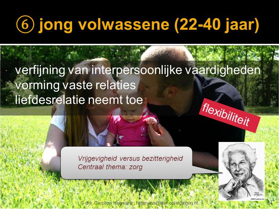 © drs. Caroline Heijmans   heijmans@ator-opleidingen.nl ⑥ jong volwassene (22-40 jaar)  verfijning van interpersoonlijke vaardigheden  vorming vaste