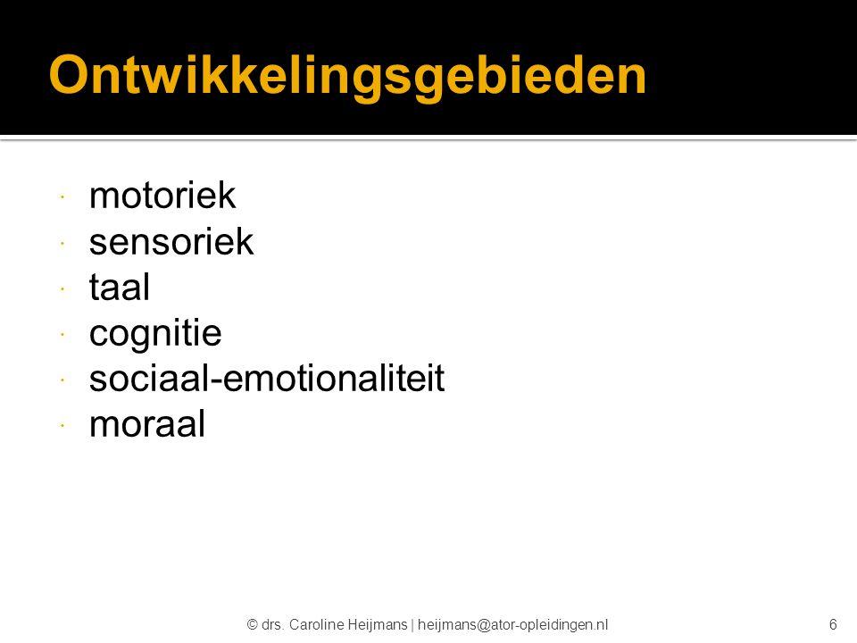 © drs. Caroline Heijmans   heijmans@ator-opleidingen.nl Ontwikkelingsgebieden  motoriek  sensoriek  taal  cognitie  sociaal-emotionaliteit  mora