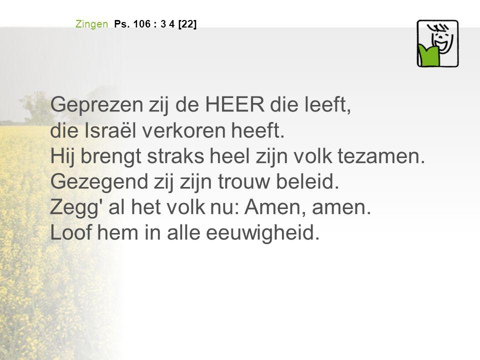 Zingen Ps. 106 : 3 4 [22] Geprezen zij de HEER die leeft, die Israël verkoren heeft.