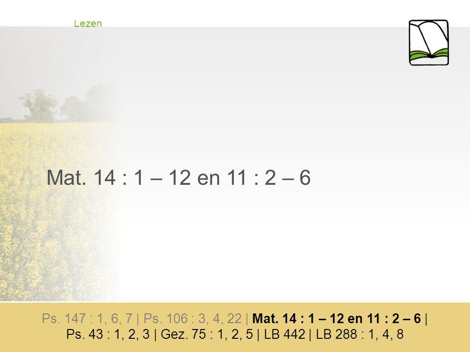 Lezen Mat. 14 : 1 – 12 en 11 : 2 – 6 Ps. 147 : 1, 6, 7 | Ps.