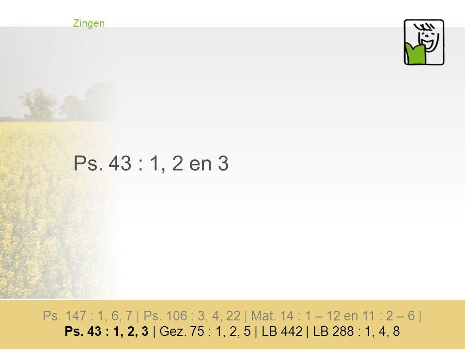 Zingen Ps. 43 : 1, 2 en 3 Ps. 147 : 1, 6, 7 | Ps.
