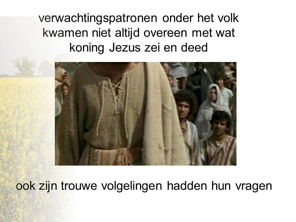 verwachtingspatronen onder het volk kwamen niet altijd overeen met wat koning Jezus zei en deed ook zijn trouwe volgelingen hadden hun vragen