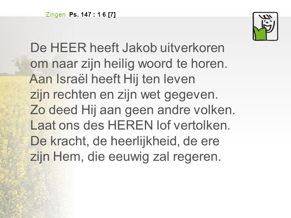 Zingen Ps. 147 : 1 6 [7] De HEER heeft Jakob uitverkoren om naar zijn heilig woord te horen.