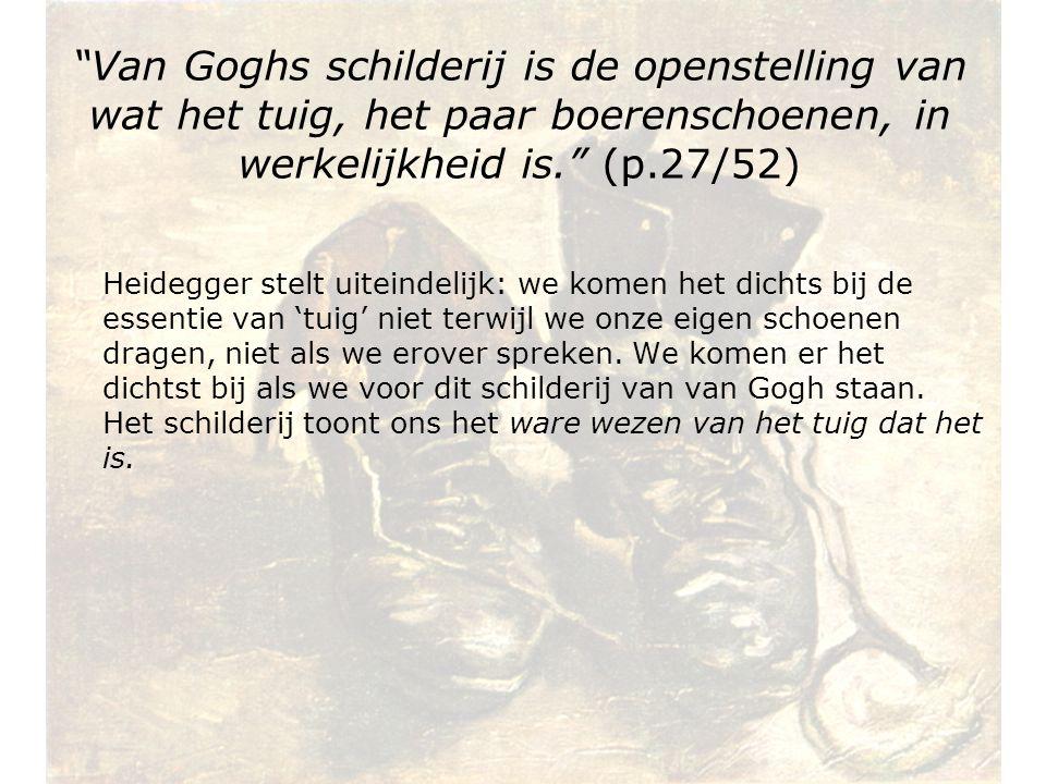 Van Goghs schilderij is de openstelling van wat het tuig, het paar boerenschoenen, in werkelijkheid is. (p.27/52) Heidegger stelt uiteindelijk: we komen het dichts bij de essentie van 'tuig' niet terwijl we onze eigen schoenen dragen, niet als we erover spreken.