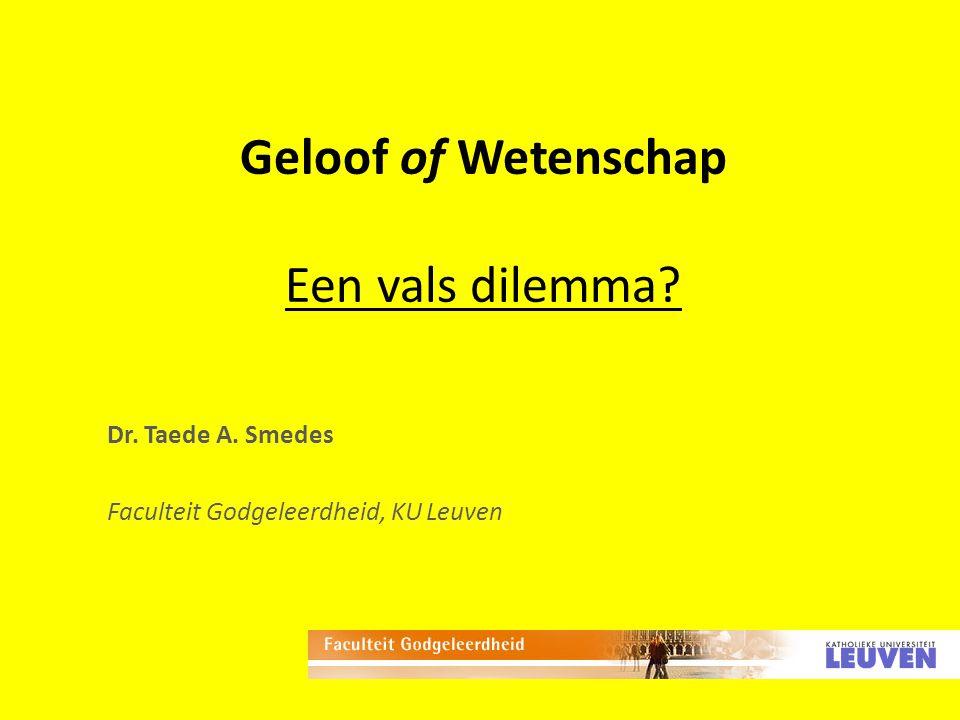 Geloof of Wetenschap Een vals dilemma? Dr. Taede A. Smedes Faculteit Godgeleerdheid, KU Leuven