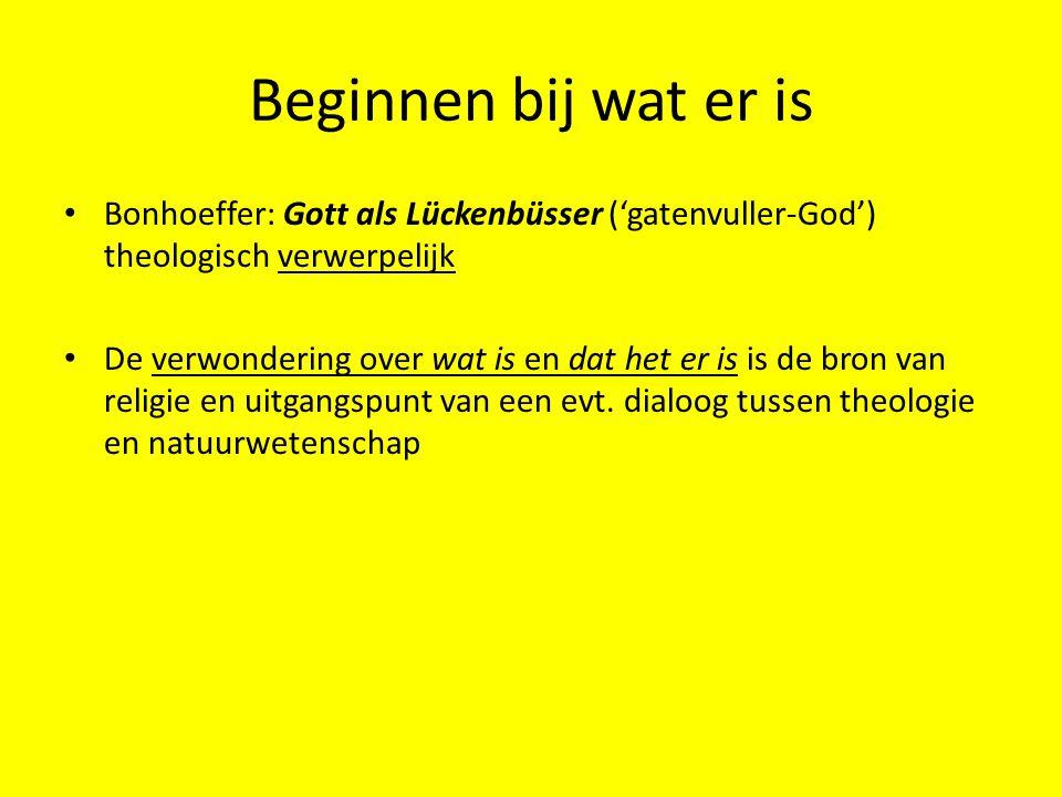 Beginnen bij wat er is Bonhoeffer: Gott als Lückenbüsser ('gatenvuller-God') theologisch verwerpelijk De verwondering over wat is en dat het er is is