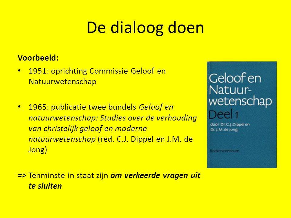 De dialoog doen Voorbeeld: 1951: oprichting Commissie Geloof en Natuurwetenschap 1965: publicatie twee bundels Geloof en natuurwetenschap: Studies ove