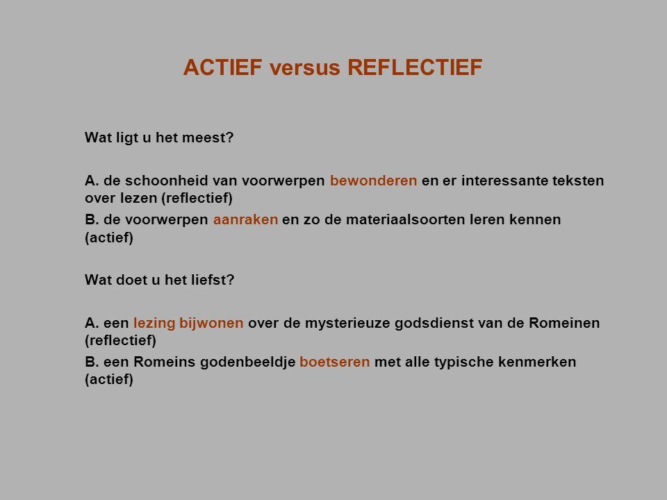 ACTIEF versus REFLECTIEF Wat ligt u het meest? A. de schoonheid van voorwerpen bewonderen en er interessante teksten over lezen (reflectief) B. de voo