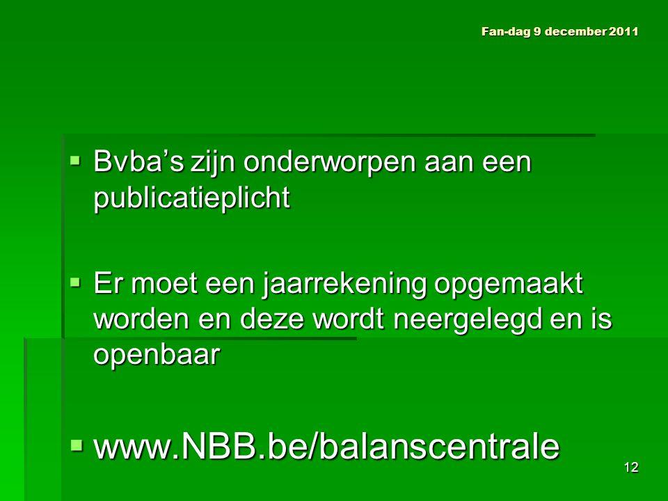  Bvba's zijn onderworpen aan een publicatieplicht  Er moet een jaarrekening opgemaakt worden en deze wordt neergelegd en is openbaar  www.NBB.be/balanscentrale Fan-dag 9 december 2011 12