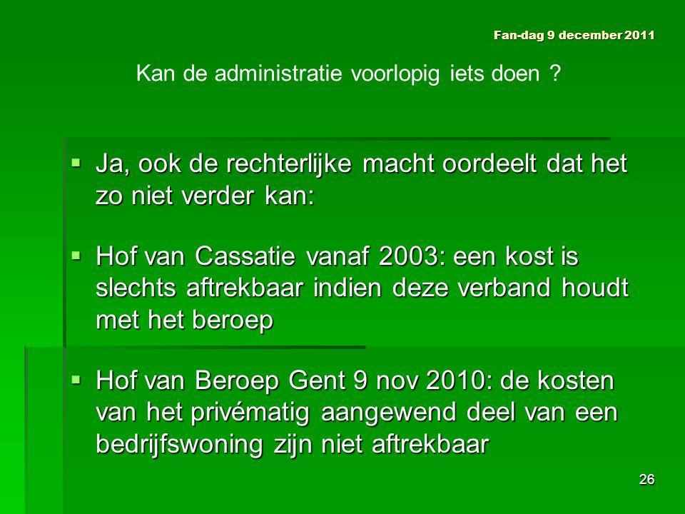  Ja, ook de rechterlijke macht oordeelt dat het zo niet verder kan:  Hof van Cassatie vanaf 2003: een kost is slechts aftrekbaar indien deze verband houdt met het beroep  Hof van Beroep Gent 9 nov 2010: de kosten van het privématig aangewend deel van een bedrijfswoning zijn niet aftrekbaar Fan-dag 9 december 2011 Kan de administratie voorlopig iets doen .