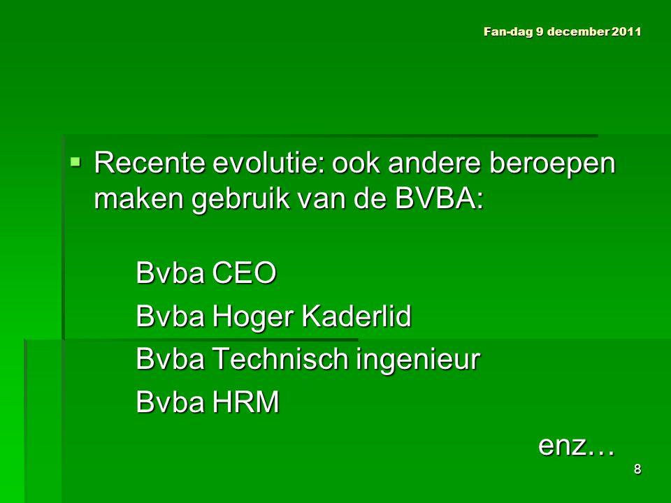 Fan-dag 9 december 2011  Recente evolutie: ook andere beroepen maken gebruik van de BVBA: Bvba CEO Bvba Hoger Kaderlid Bvba Technisch ingenieur Bvba HRM enz… 8