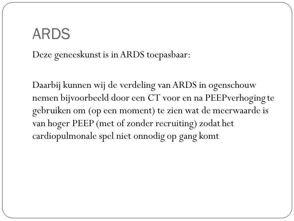 ARDS Deze geneeskunst is in ARDS toepasbaar: Daarbij kunnen wij de verdeling van ARDS in ogenschouw nemen bijvoorbeeld door een CT voor en na PEEPverhoging te gebruiken om (op een moment) te zien wat de meerwaarde is van hoger PEEP (met of zonder recruiting) zodat het cardiopulmonale spel niet onnodig op gang komt
