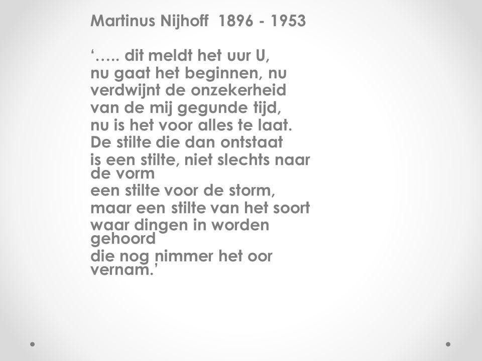 Martinus Nijhoff 1896 - 1953 '….. dit meldt het uur U, nu gaat het beginnen, nu verdwijnt de onzekerheid van de mij gegunde tijd, nu is het voor alles