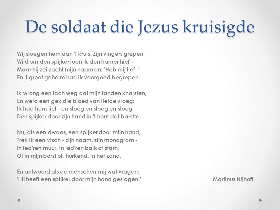 De soldaat die Jezus kruisigde Wij sloegen hem aan 't kruis. Zijn vingers grepen Wild om den spijker toen 'k den hamer hief - Maar hij zei zacht mijn