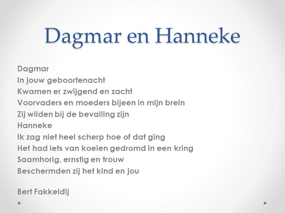 Dagmar en Hanneke Dagmar In jouw geboortenacht Kwamen er zwijgend en zacht Voorvaders en moeders bijeen in mijn brein Zij wilden bij de bevalling zijn