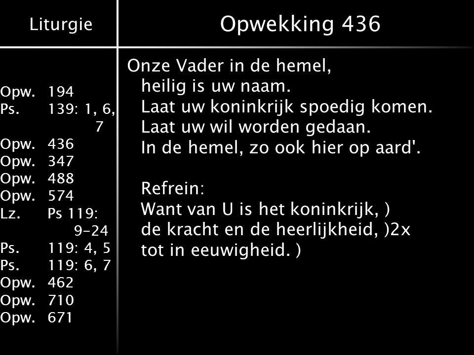 Liturgie Opw.194 Ps.139: 1, 6, 7 Opw.436 Opw.347 Opw.488 Opw.574 Lz.Ps 119: 9-24 Ps.119: 4, 5 Ps.119: 6, 7 Opw.462 Opw.710 Opw.671 Opwekking 436 Onze