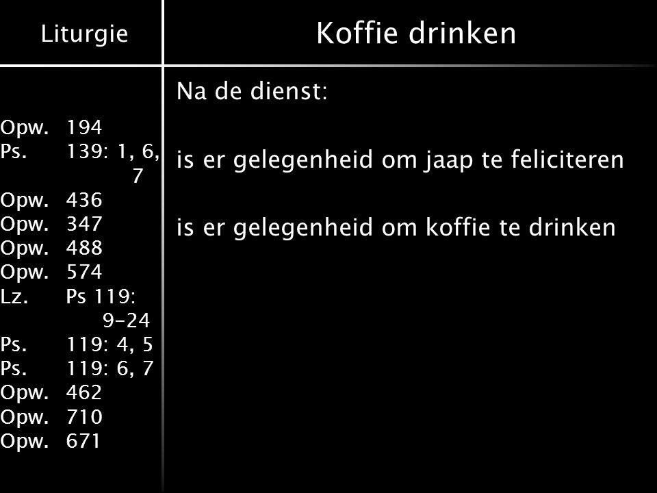 Liturgie Opw.194 Ps.139: 1, 6, 7 Opw.436 Opw.347 Opw.488 Opw.574 Lz.Ps 119: 9-24 Ps.119: 4, 5 Ps.119: 6, 7 Opw.462 Opw.710 Opw.671 Koffie drinken Na d