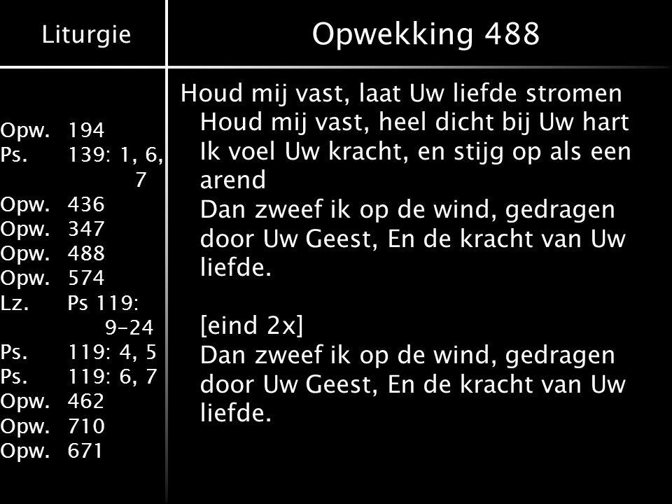 Liturgie Opw.194 Ps.139: 1, 6, 7 Opw.436 Opw.347 Opw.488 Opw.574 Lz.Ps 119: 9-24 Ps.119: 4, 5 Ps.119: 6, 7 Opw.462 Opw.710 Opw.671 Opwekking 488 Houd