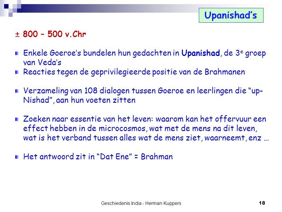 Geschiedenis India - Herman Kuppers 18 Upanishad's ± 800 – 500 v.Chr Enkele Goeroe's bundelen hun gedachten in Upanishad, de 3 e groep van Veda's Reac