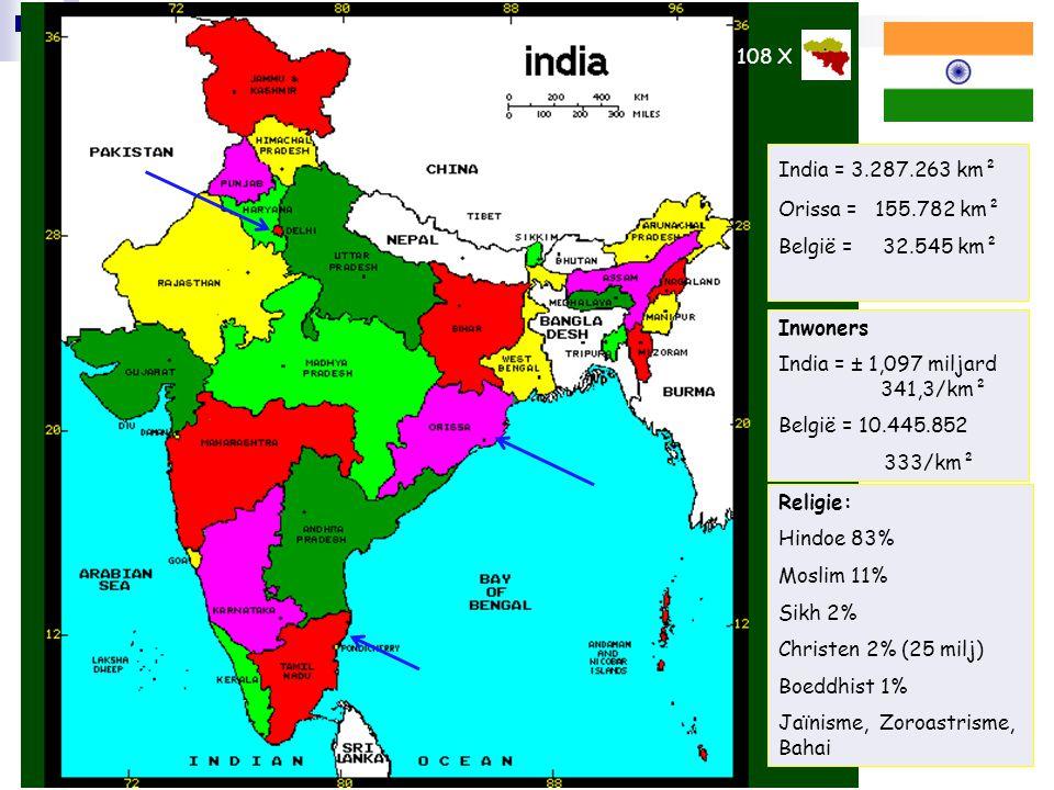 2 India = 3.287.263 km² Orissa = 155.782 km² België = 32.545 km² Inwoners India = ± 1,097 miljard 341,3/km² België = 10.445.852 333/km² Religie: Hindo