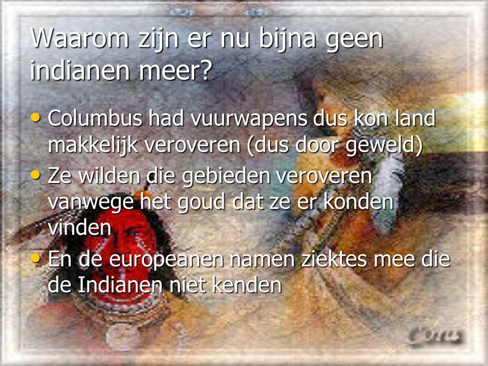 Waarom zijn er nu bijna geen indianen meer? Columbus had vuurwapens dus kon land makkelijk veroveren (dus door geweld) Columbus had vuurwapens dus kon