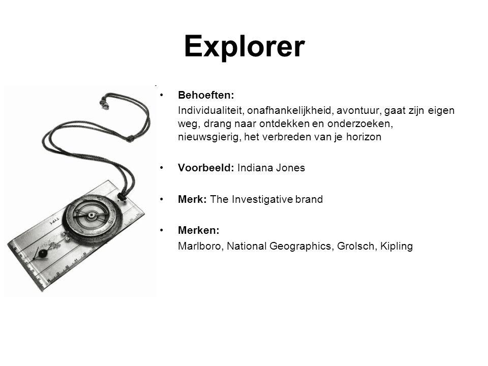 Explorer Behoeften: Individualiteit, onafhankelijkheid, avontuur, gaat zijn eigen weg, drang naar ontdekken en onderzoeken, nieuwsgierig, het verbreden van je horizon Voorbeeld: Indiana Jones Merk: The Investigative brand Merken: Marlboro, National Geographics, Grolsch, Kipling