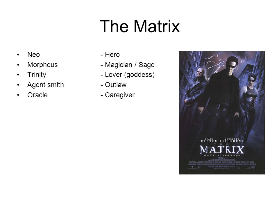 The Matrix Neo - Hero Morpheus - Magician / Sage Trinity - Lover (goddess) Agent smith - Outlaw Oracle - Caregiver