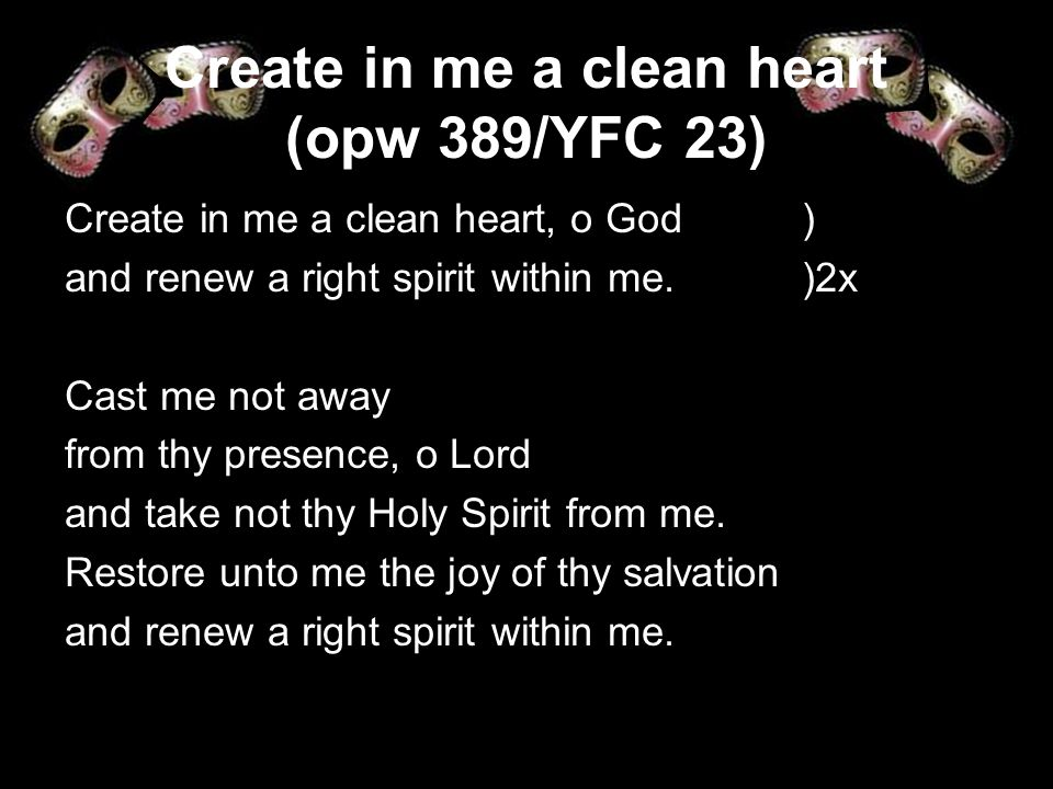 Create in me a clean heart (opw 389/YFC 23) Create in me a clean heart, o God ) and renew a right spirit within me. )2x Cast me not away from thy pres