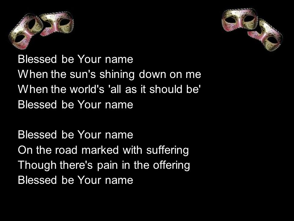 Blessed be Your name When the sun s shining down on me When the world s all as it should be Blessed be Your name On the road marked with suffering Though there s pain in the offering Blessed be Your name