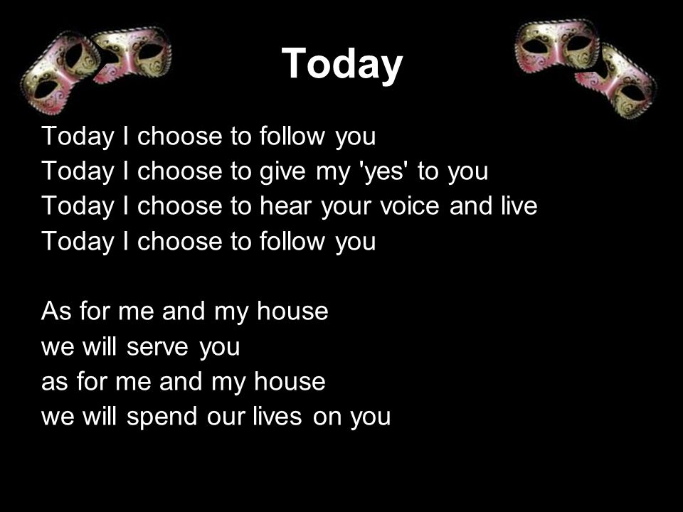 Today Today I choose to follow you Today I choose to give my 'yes' to you Today I choose to hear your voice and live Today I choose to follow you As f