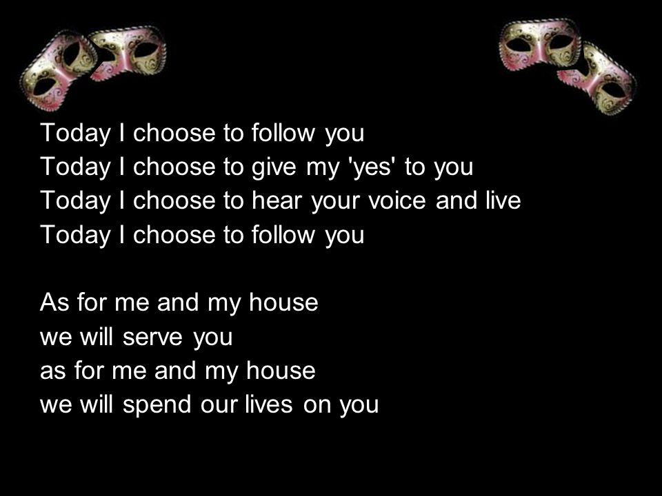 Today I choose to follow you Today I choose to give my yes to you Today I choose to hear your voice and live Today I choose to follow you As for me and my house we will serve you as for me and my house we will spend our lives on you